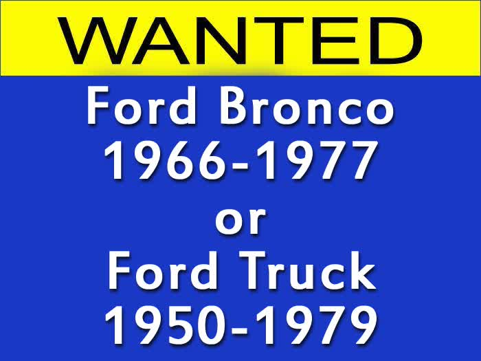 WANTED: Ford Bronco 1966-1977 or Ford Truck 1950-1979