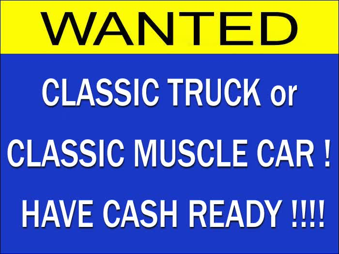 WANTED: CLASSIC TRUCK or CLASSIC MUSCLE CAR ! HAVE CASH READY !!!!